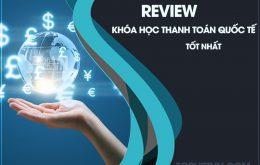 Review Khóa Học Thanh Toán Quốc Tế Ở Đâu Tốt Nhất